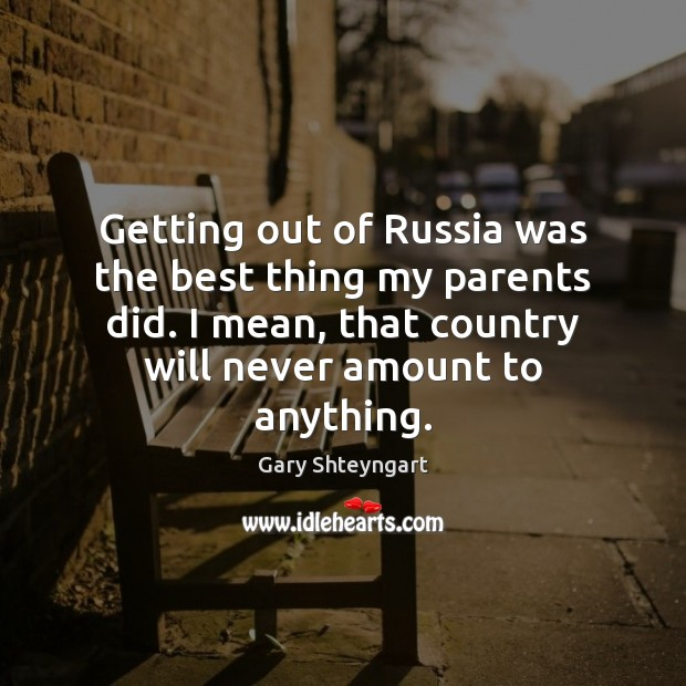 Getting out of Russia was the best thing my parents did. I Gary Shteyngart Picture Quote