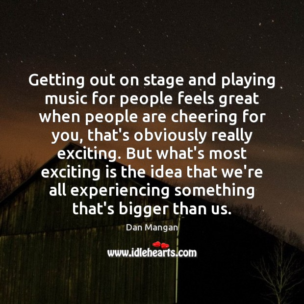 Getting out on stage and playing music for people feels great when Image