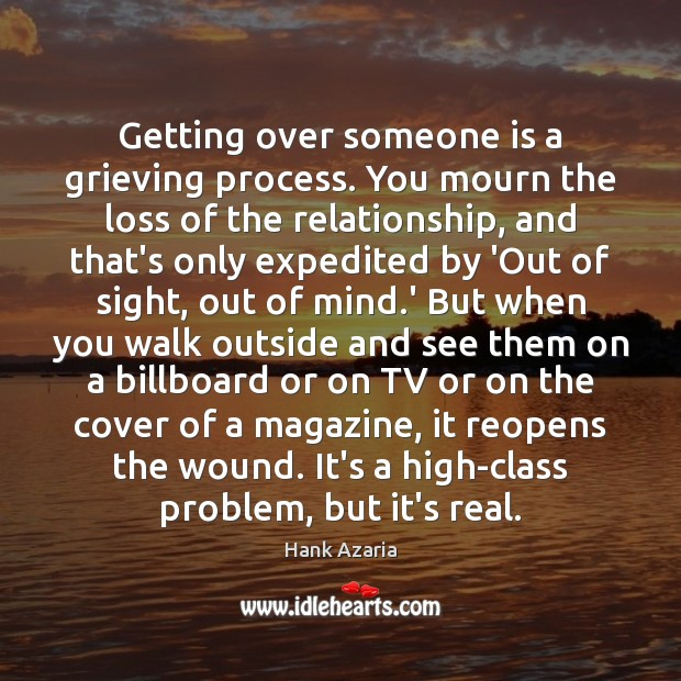 Getting over someone is a grieving process. You mourn the loss of Hank Azaria Picture Quote