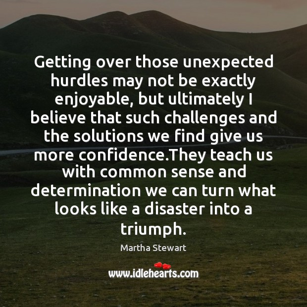 Getting over those unexpected hurdles may not be exactly enjoyable, but ultimately Martha Stewart Picture Quote