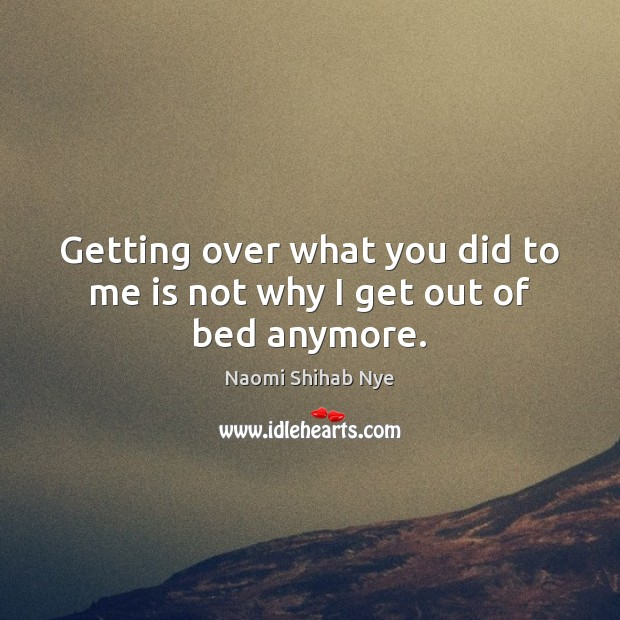 Getting over what you did to me is not why I get out of bed anymore. Image