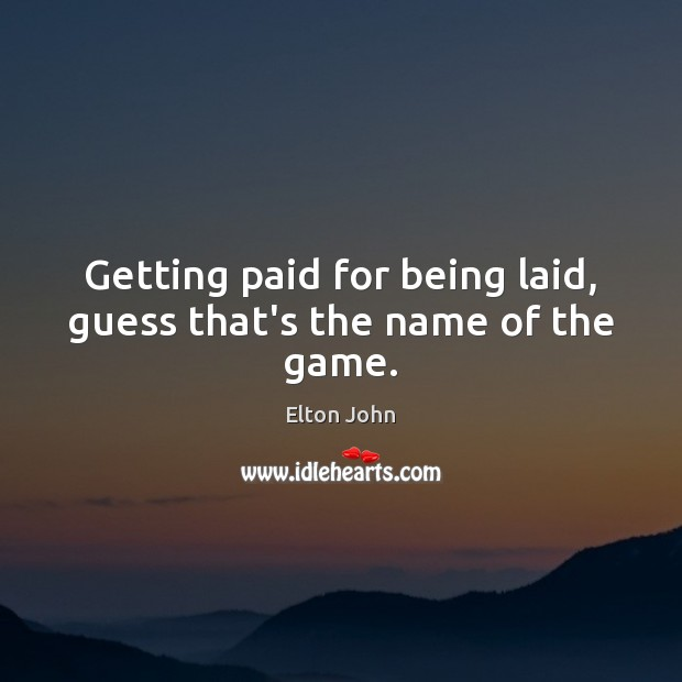 Getting paid for being laid, guess that's the name of the game. Elton John Picture Quote