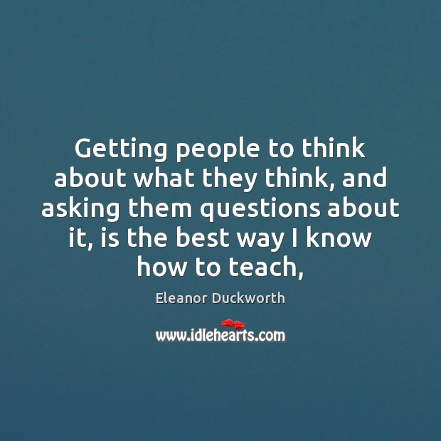 Getting people to think about what they think, and asking them questions Image