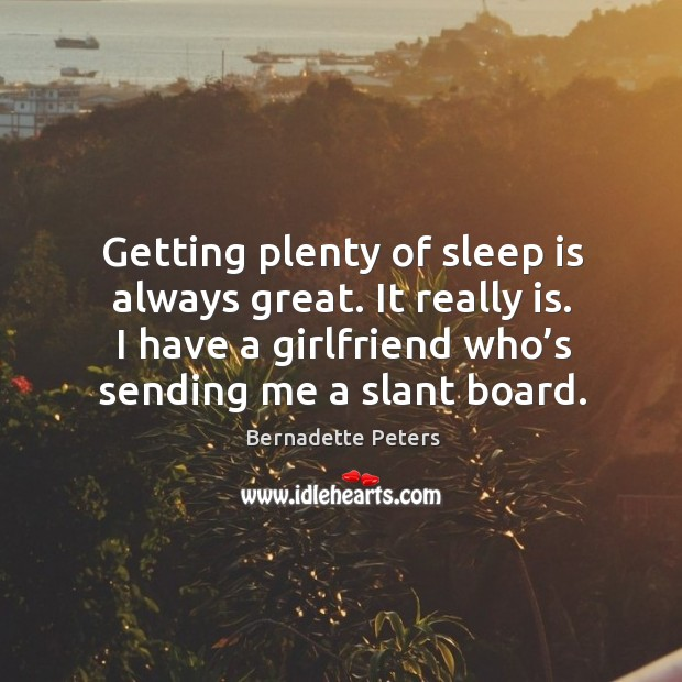 Getting plenty of sleep is always great. It really is. I have a girlfriend who's sending me a slant board. Image