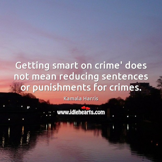 Getting smart on crime' does not mean reducing sentences or punishments for crimes. Image