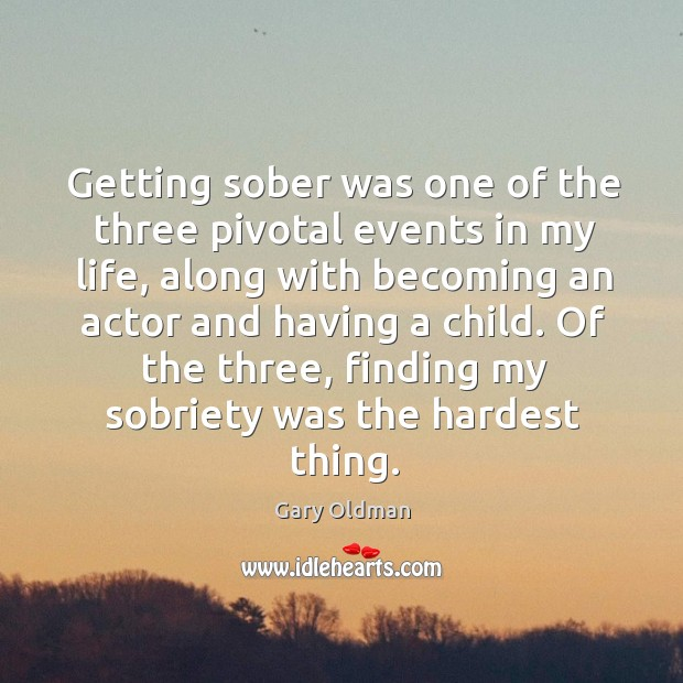 Getting sober was one of the three pivotal events in my life, along with becoming an Image