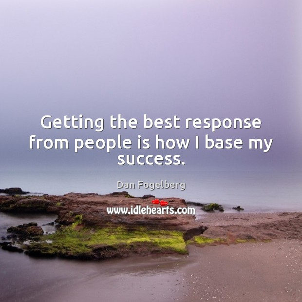 Getting the best response from people is how I base my success. Image