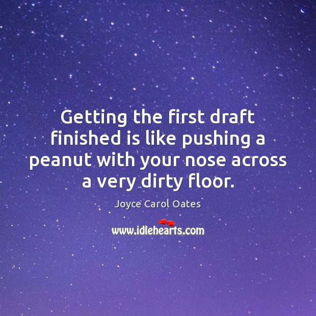 Getting the first draft finished is like pushing a peanut with your Joyce Carol Oates Picture Quote