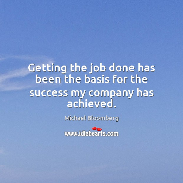 Getting the job done has been the basis for the success my company has achieved. Michael Bloomberg Picture Quote
