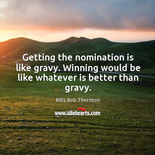 Getting the nomination is like gravy. Winning would be like whatever is better than gravy. Image