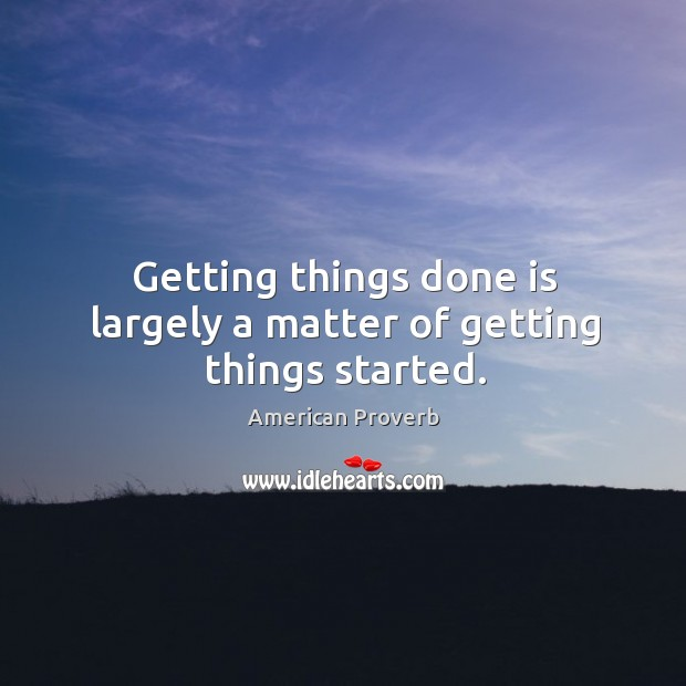 Image, Getting things done is largely a matter of getting things started.