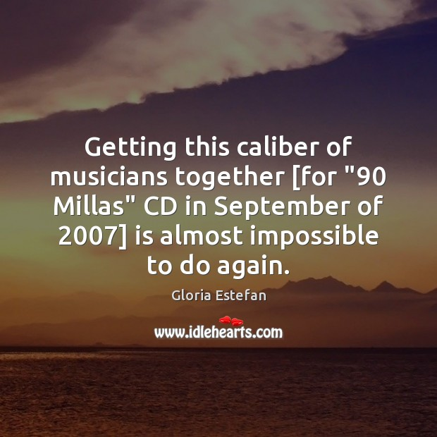"Image, Getting this caliber of musicians together [for ""90 Millas"" CD in September of 2007]"