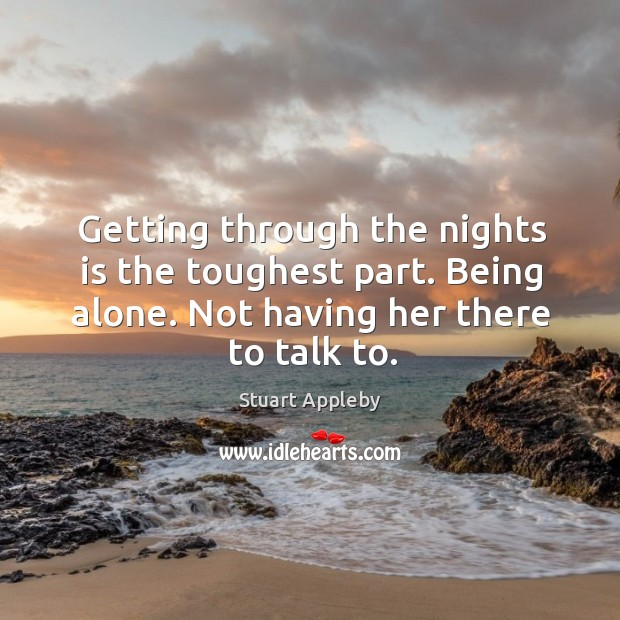 Getting through the nights is the toughest part. Being alone. Not having her there to talk to. Stuart Appleby Picture Quote
