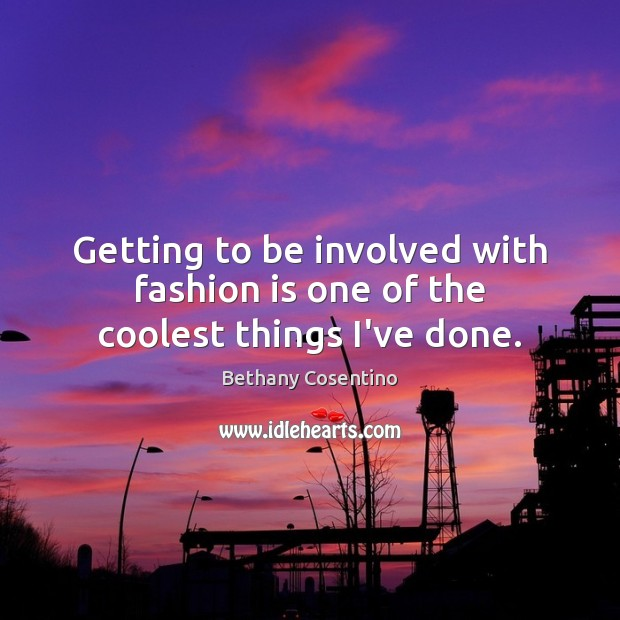 Getting to be involved with fashion is one of the coolest things I've done. Fashion Quotes Image