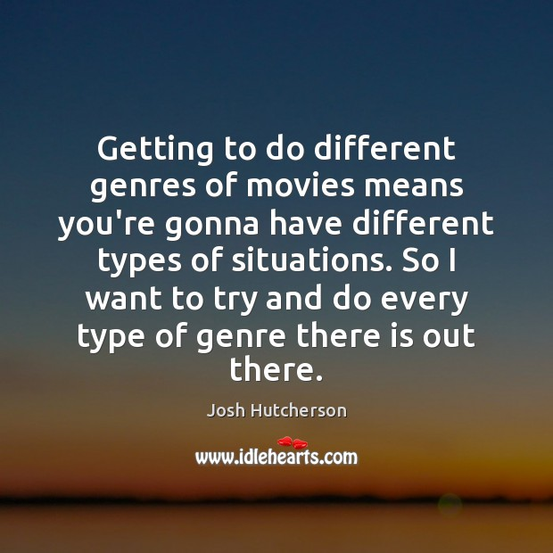 Image, Getting to do different genres of movies means you're gonna have different