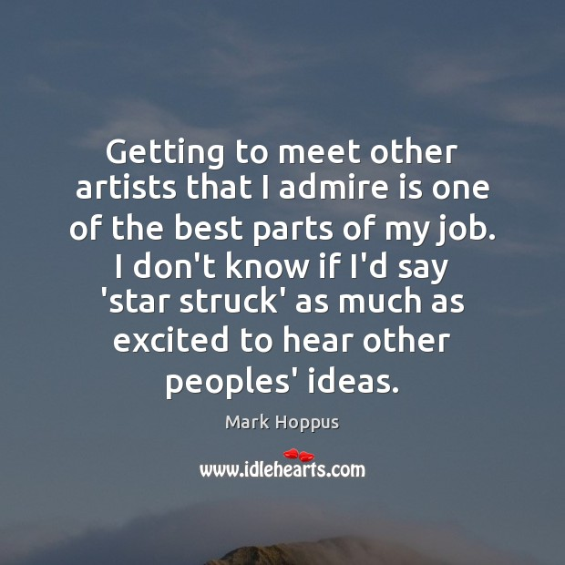 Getting to meet other artists that I admire is one of the Image