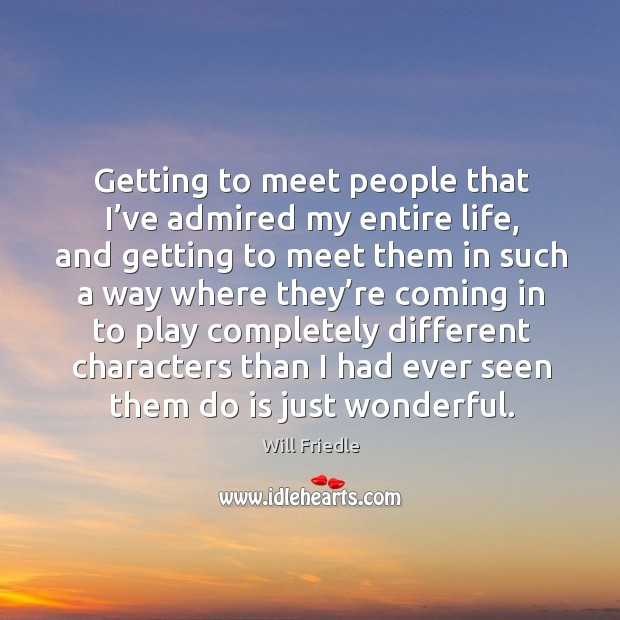 Getting to meet people that I've admired my entire life, and getting to meet them in such a way Will Friedle Picture Quote
