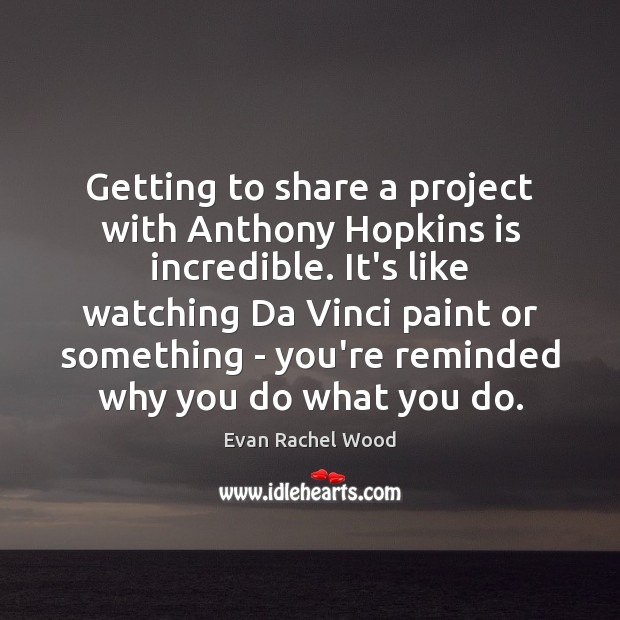 Image, Getting to share a project with Anthony Hopkins is incredible. It's like