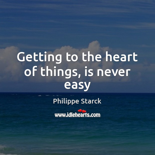 Getting to the heart of things, is never easy Philippe Starck Picture Quote