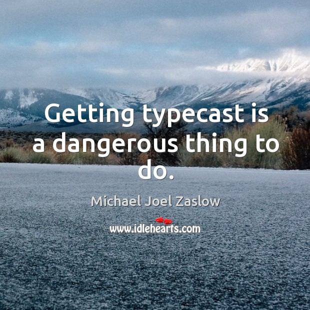 Getting typecast is a dangerous thing to do. Michael Joel Zaslow Picture Quote