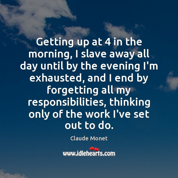 Getting up at 4 in the morning, I slave away all day until Claude Monet Picture Quote