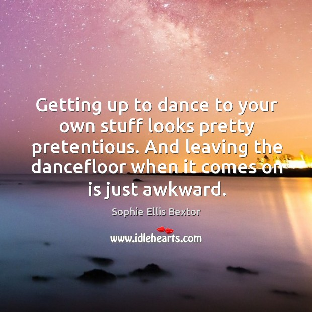 Getting up to dance to your own stuff looks pretty pretentious. And leaving the dancefloor when it comes on is just awkward. Image