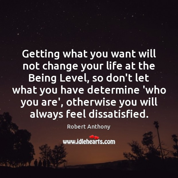 Getting what you want will not change your life at the Being Robert Anthony Picture Quote