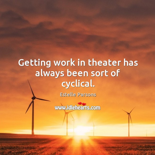 Getting work in theater has always been sort of cyclical. Estelle Parsons Picture Quote