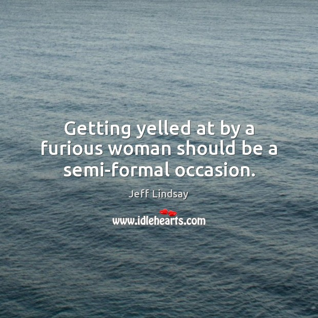 Getting yelled at by a furious woman should be a semi-formal occasion. Image