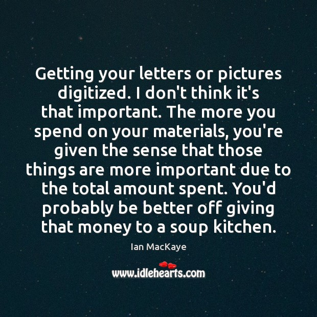 Getting your letters or pictures digitized. I don't think it's that important. Image