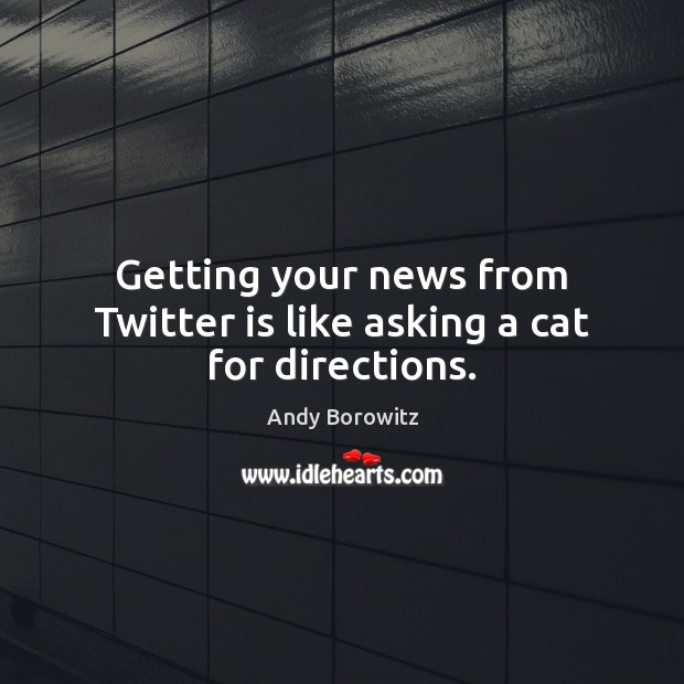Image, Getting your news from Twitter is like asking a cat for directions.