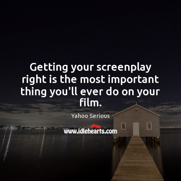 Image, Getting your screenplay right is the most important thing you'll ever do on your film.