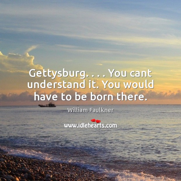Gettysburg. . . . You cant understand it. You would have to be born there. Image