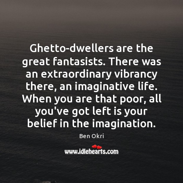 Image, Ghetto-dwellers are the great fantasists. There was an extraordinary vibrancy there, an