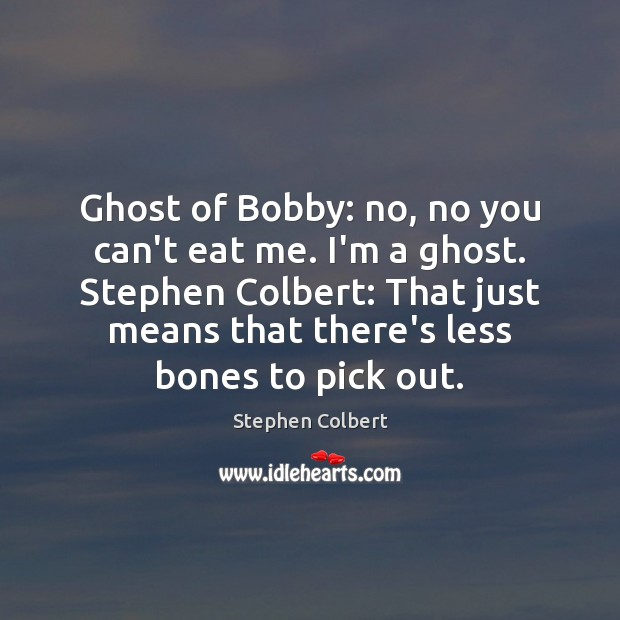 Ghost of Bobby: no, no you can't eat me. I'm a ghost. Stephen Colbert Picture Quote