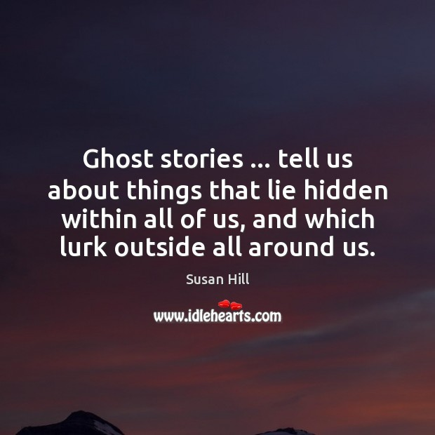 Ghost stories … tell us about things that lie hidden within all of Susan Hill Picture Quote