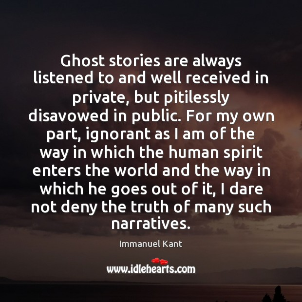 Ghost stories are always listened to and well received in private, but Immanuel Kant Picture Quote