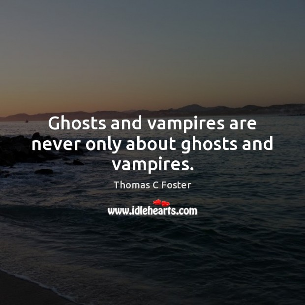 Ghosts and vampires are never only about ghosts and vampires. Image