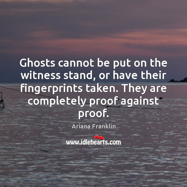 Image, Ghosts cannot be put on the witness stand, or have their fingerprints