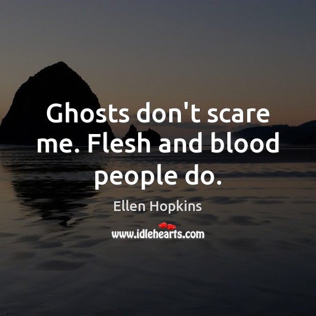 Ghosts don't scare me. Flesh and blood people do. Image