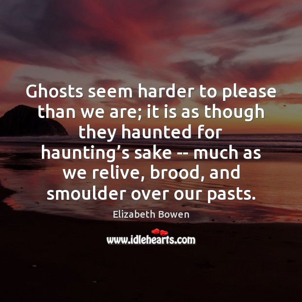Ghosts seem harder to please than we are; it is as though Elizabeth Bowen Picture Quote