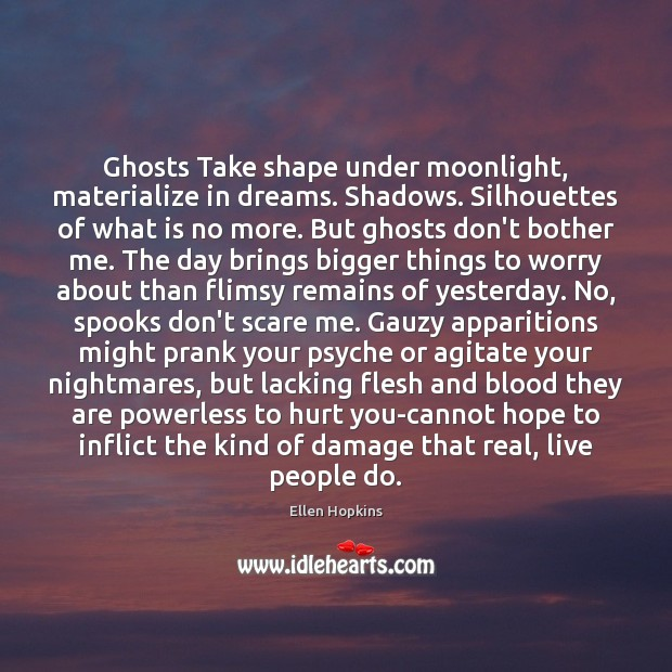 Ghosts Take shape under moonlight, materialize in dreams. Shadows. Silhouettes of what Ellen Hopkins Picture Quote