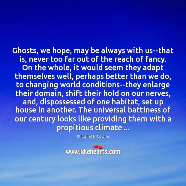 Ghosts, we hope, may be always with us–that is, never too far Elizabeth Bowen Picture Quote