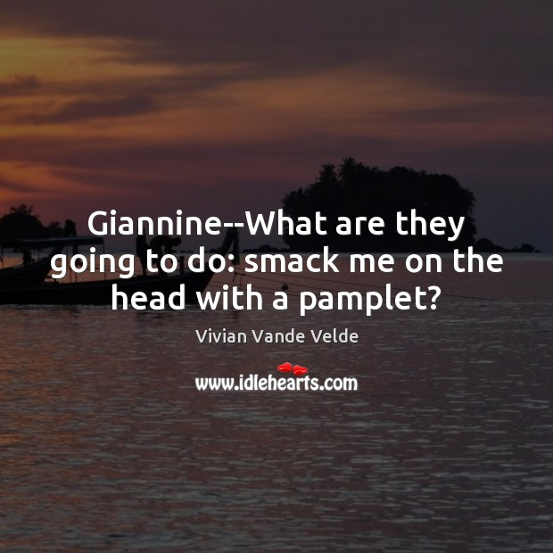 Giannine–What are they going to do: smack me on the head with a pamplet? Image