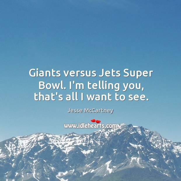 Giants versus Jets Super Bowl. I'm telling you, that's all I want to see. Image