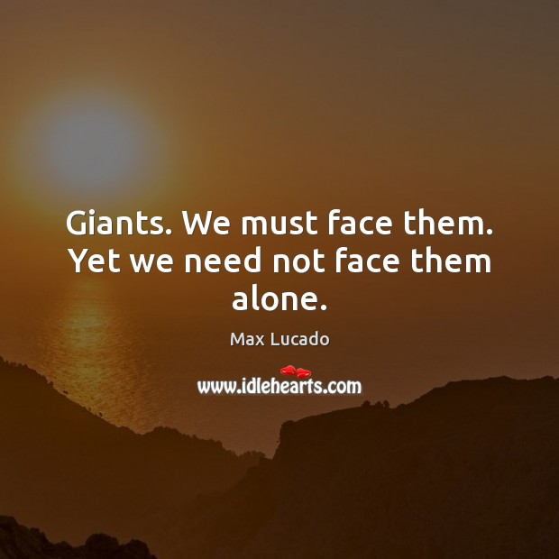 Giants. We must face them. Yet we need not face them alone. Image
