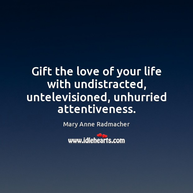Image, Gift the love of your life with undistracted, untelevisioned, unhurried attentiveness.