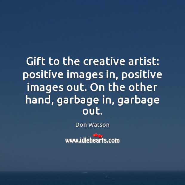 Gift to the creative artist: positive images in, positive images out. On Image