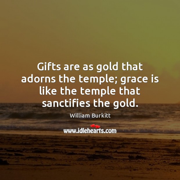 Gifts are as gold that adorns the temple; grace is like the Image