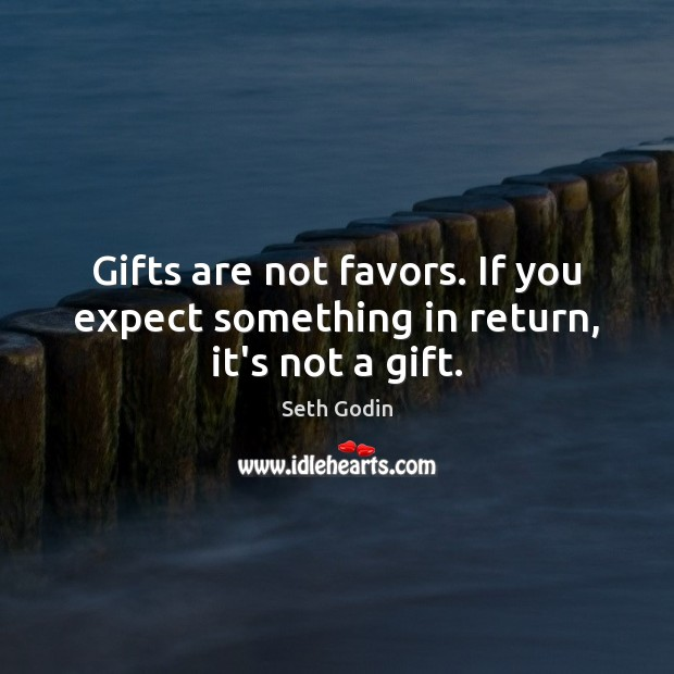 Image, Gifts are not favors. If you expect something in return, it's not a gift.
